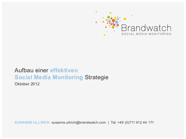 Aufbau einer effektivenSocial Media Monitoring StrategieOktober 2012SUSANNE ULLRICH: susanne.ullrich@brandwatch.com | Tel:...