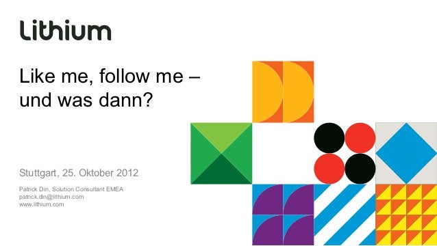 Like me, follow me –und was dann?Stuttgart, 25. Oktober 2012Patrick Din, Solution Consultant EMEApatrick.din@lithium.comww...
