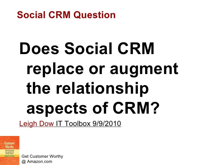 Social CRM Question <ul><li>Does Social CRM replace or augment the relationship aspects of CRM? </li></ul><ul><li>Leigh Do...