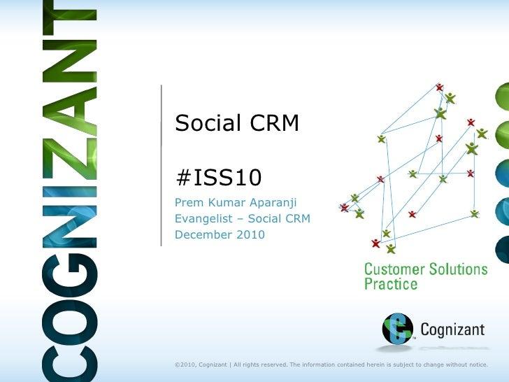 Social CRM#ISS10Prem Kumar AparanjiEvangelist – Social CRMDecember 2010©2010, Cognizant | All rights reserved. The informa...