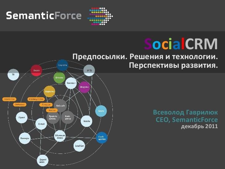 S o c i a l CRM Предпосылки. Решения и технологии. Перспективы развития. Всеволод Гаврилюк CEO, SemanticForce декабрь  2011