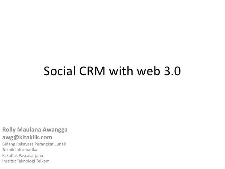 Social CRM with web 3.0<br />RollyMaulanaAwangga<br />awg@kitaklik.com<br />BidangRekayasaPerangkatLunak<br />TeknikInform...