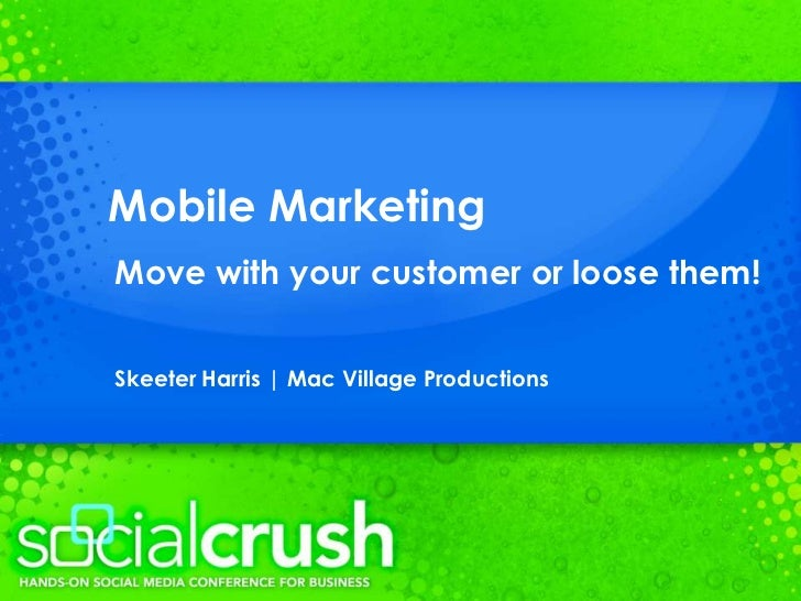 Mobile Marketing<br />Move with your customer or loose them!<br />Skeeter Harris   Mac Village Productions<br />