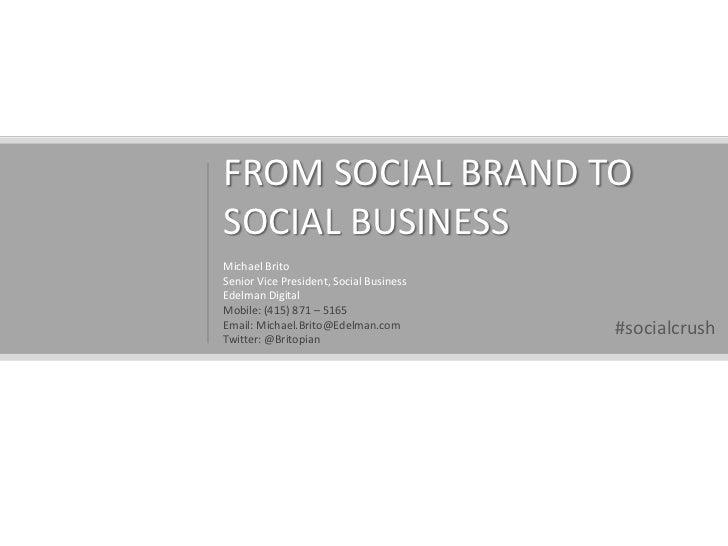 FROM SOCIAL BRAND TO SOCIAL BUSINESS<br />Michael Brito<br />Senior Vice President, Social Business<br />Edelman Digital<b...