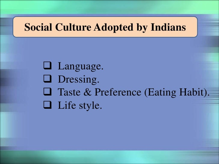Social Culture Adopted by Indians      Language.      Dressing.      Taste & Preference (Eating Habit).      Life style.