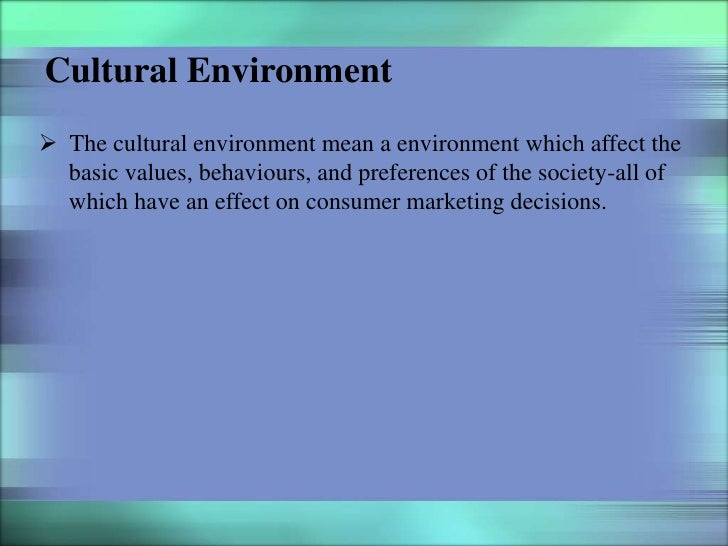 Cultural Environment The cultural environment mean a environment which affect the  basic values, behaviours, and preferen...