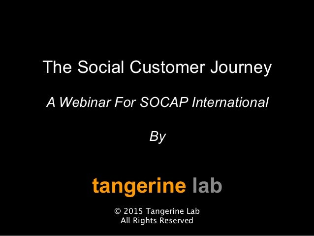 The Social Customer Journey A Webinar For SOCAP International By tangerine lab  © 2015 Tangerine Lab All Rights Reserved