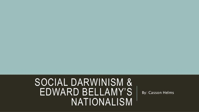 SOCIAL DARWINISM & EDWARD BELLAMY'S NATIONALISM By: Casson Helms