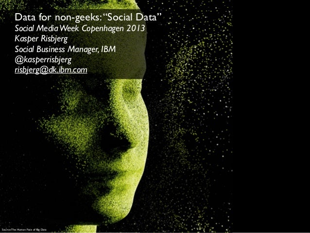 "Data for non-geeks: ""Social Data""         Social Media Week Copenhagen 2013         Kasper Risbjerg         Social Busines..."