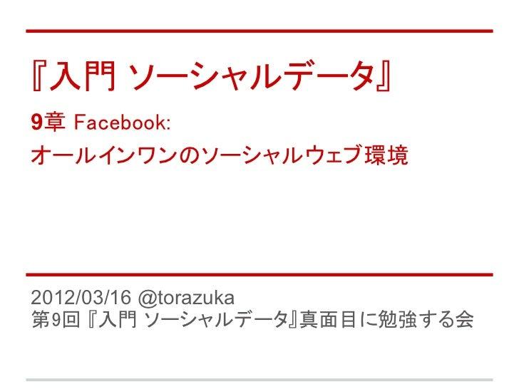 『入門 ソーシャルデータ』9章 Facebook:オールインワンのソーシャルウェブ環境2012/03/16 @torazuka第9回 『入門 ソーシャルデータ』真面目に勉強する会