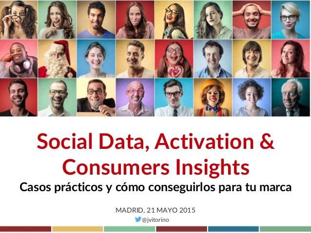 Social Data, Activation & Consumers Insights Casos prácticos y cómo conseguirlos para tu marca MADRID, 21 MAYO 2015 @jvito...
