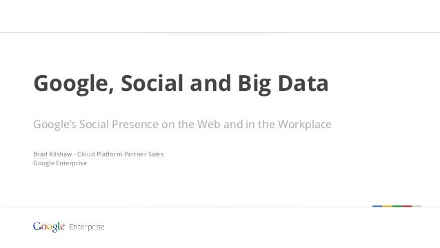 Google, Social and Big Data Google's Social Presence on the Web and in the Workplace Brad Kilshaw - Cloud Platform Partner...
