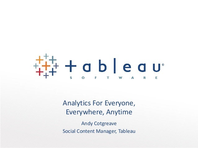 Analytics For Everyone, Everywhere, Anytime Andy Cotgreave Social Content Manager, Tableau
