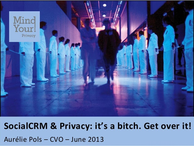SocialCRM	   &	   Privacy:	   it's	   a	   bitch.	   Get	   over	   it!	    	    Aurélie	   Pols	   –	   CVO	   –	   June	...