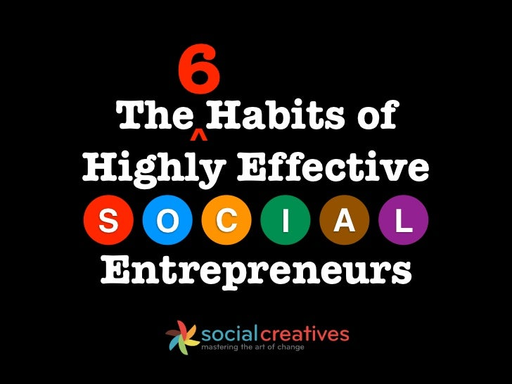 6 The Habits of        ^Highly EffectiveS   O       C   I   A   LEntrepreneurs
