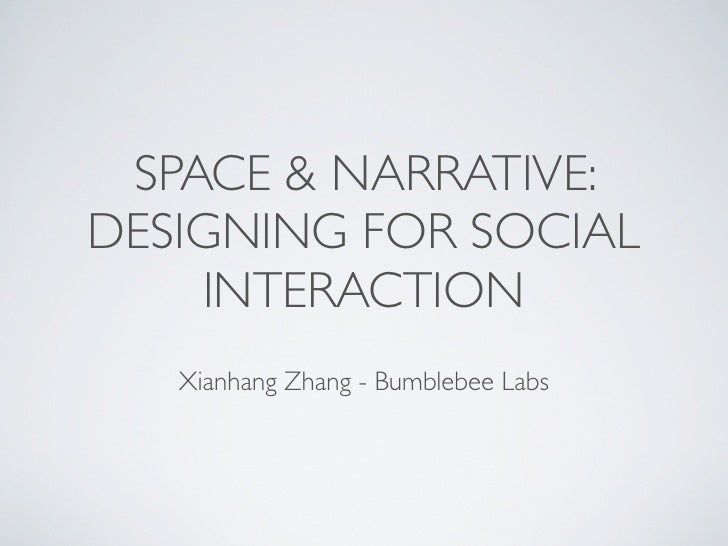 SPACE & NARRATIVE: DESIGNING FOR SOCIAL     INTERACTION    Xianhang Zhang - Bumblebee Labs
