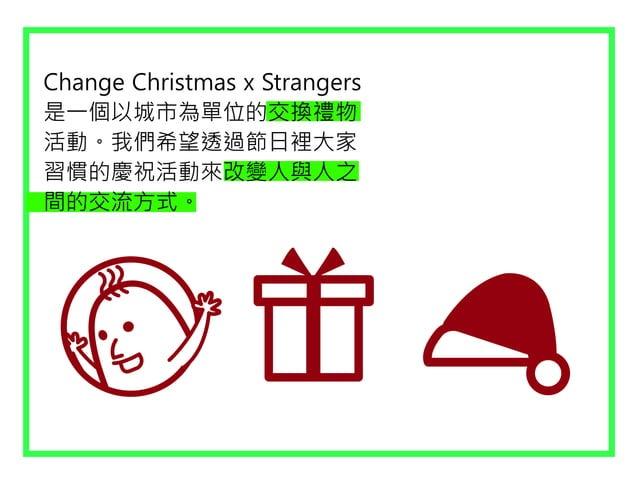 Change Christmas x Strangers 是一個以城市為單位的交換禮物 活動。我們希望透過節日裡大家 習慣的慶祝活動來改變人與人之 間的交流方式。