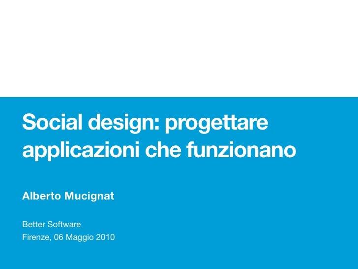 Social design: progettare applicazioni che funzionano Alberto Mucignat  Better Software Firenze, 06 Maggio 2010