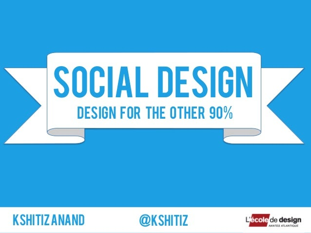SOCIAL DESIGNKshitizANAND @kshitizDesign for the other 90%