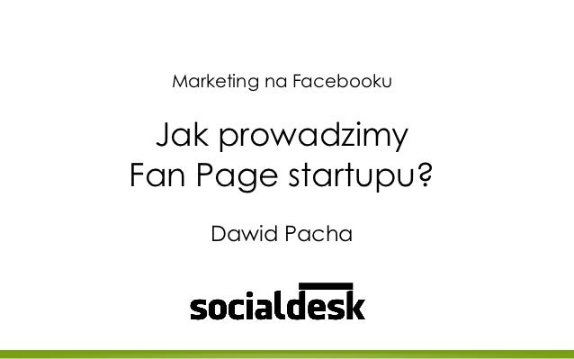 Marketing na Facebooku Jak prowadzimyFan Page startupu?     Dawid Pacha