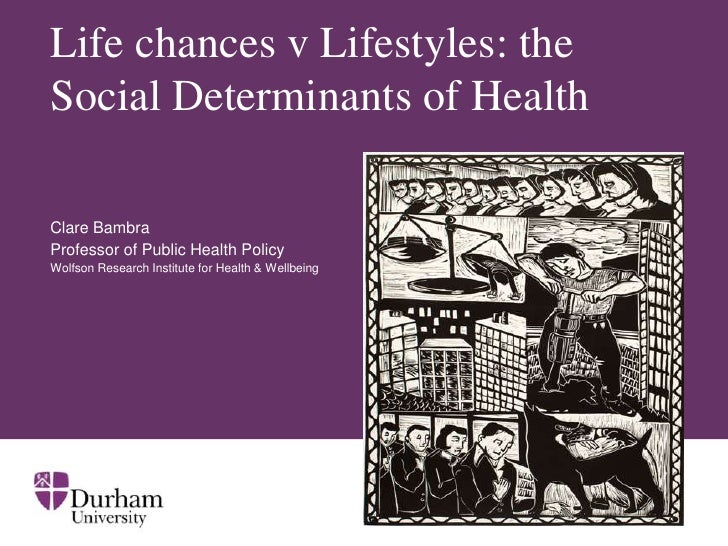 Life chances v Lifestyles: theSocial Determinants of HealthClare BambraProfessor of Public Health PolicyWolfson Research I...