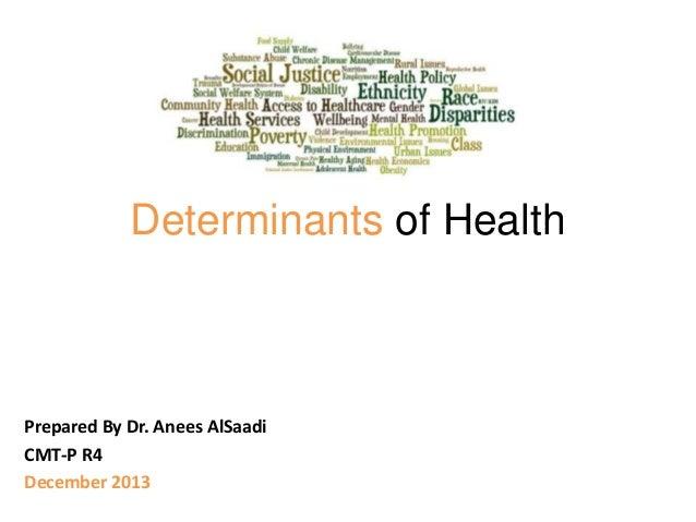 Determinants of Health  Prepared By Dr. Anees AlSaadi CMT-P R4 December 2013
