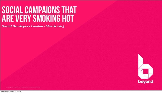 Social Campaigns that are Very Smoking HoT Social Developers London - March 2013      © Copyright 2012 Beyond. All rights ...