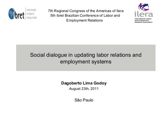 Social dialogue in updating labor relations and employment systems Dagoberto Lima Godoy August 23th, 2011 São Paulo 7th Re...