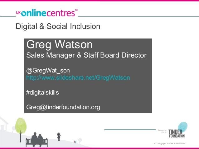 Digital & Social Inclusion  Greg Watson Sales Manager & Staff Board Director @GregWat_son http://www.slideshare.net/GregWa...