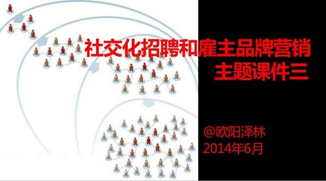 社交化招聘和雇主品牌营销 主题课件三 @欧阳泽林 2014年6月