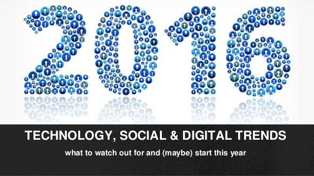 what to watch out for and (maybe) start this year TECHNOLOGY, SOCIAL & DIGITAL TRENDS