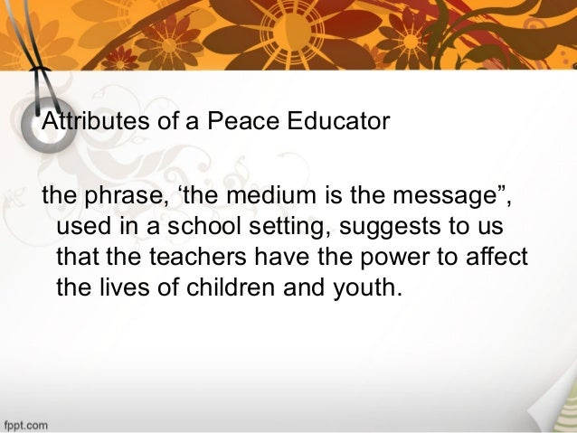 attributes of a peace educator The attributes of a peace educator are so many and quite diverse peace educators must believe in the concepts that they teach.