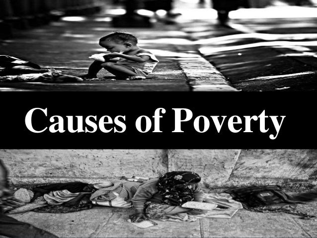 reasons of poverty The argument is often made by defenders of modern capitalism that enlarging the pie is in fact the solution to poverty, but this has not and will not work for precisely the reasons that bob describes in his comment.