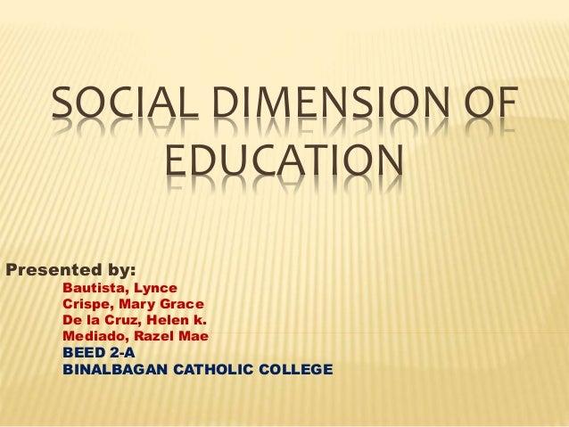SOCIAL DIMENSION OF EDUCATION Presented by: Bautista, Lynce Crispe, Mary Grace De la Cruz, Helen k. Mediado, Razel Mae BEE...