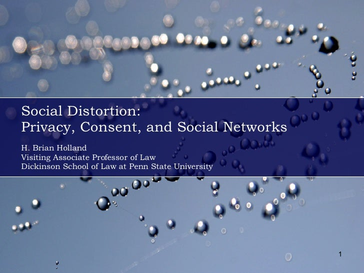 Social Distortion: Privacy, Consent, and Social Networks H. Brian Holland Visiting Associate Professor of Law Dickinson Sc...