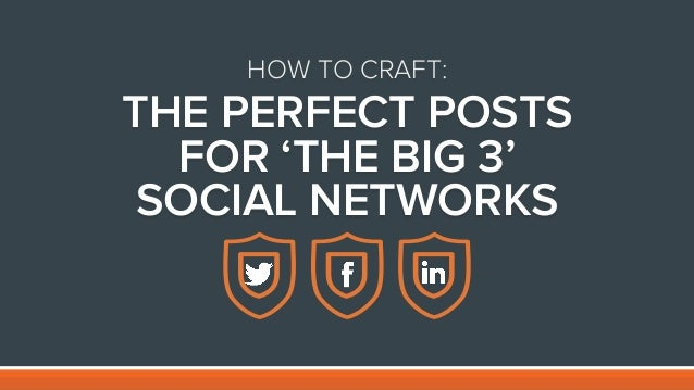 HOW TO CRAFT: THE PERFECT POSTS FOR 'THE BIG 3' SOCIAL NETWORKS