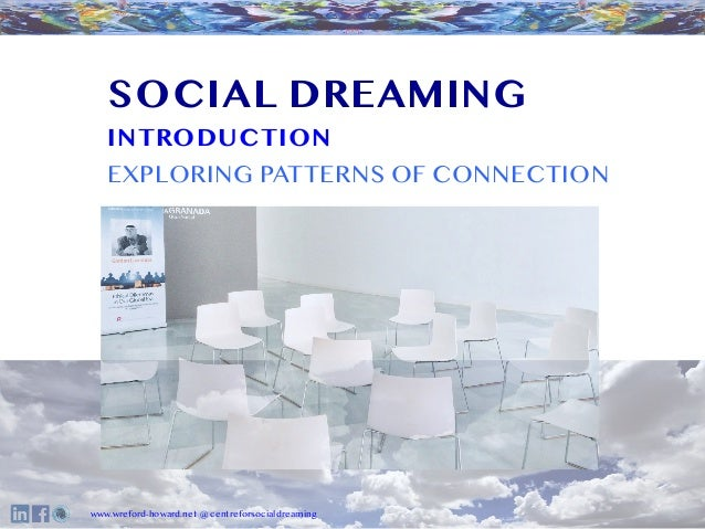 O www.wreford-howard.net @ centreforsocialdreaming SOCIAL DREAMING INTRODUCTION EXPLORING PATTERNS OF CONNECTION