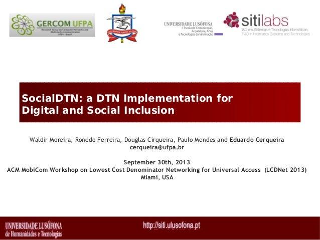 SocialDTN: a DTN Implementation for Digital and Social Inclusion Waldir Moreira, Ronedo Ferreira, Douglas Cirqueira, Paulo...