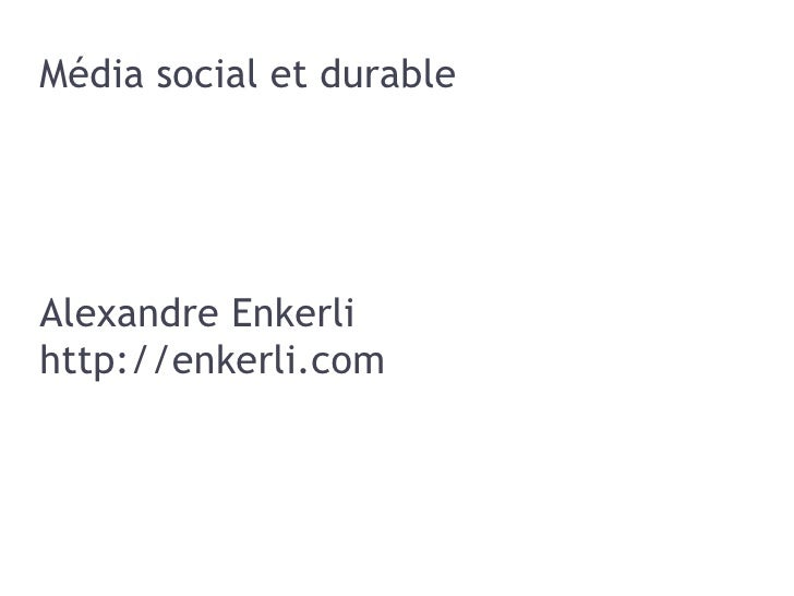 Média social et durable <ul>Alexandre Enkerli http://enkerli.com </ul>