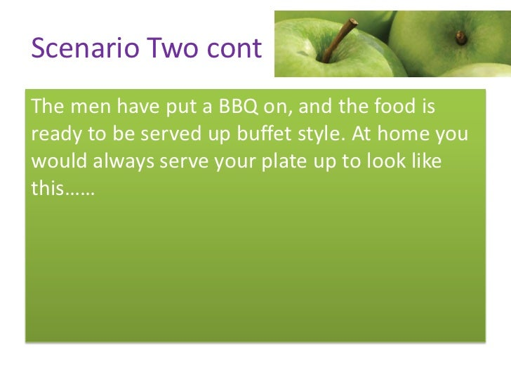 Scenario Two contThe men have put a BBQ on, and the food isready to be served up buffet style. At home youwould always ser...