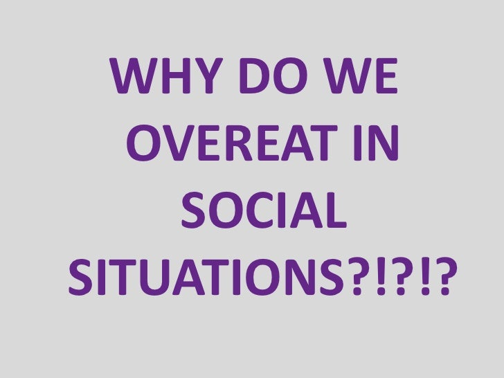 WHY DO WE OVEREAT IN SOCIAL SITUATIONS?!?!?•   Expressing appreciation•   Distracted by conversation•   Absence of usual c...