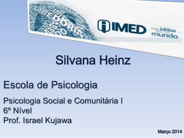 Escola de Psicologia Psicologia Social e Comunitária I 6º Nível Prof. Israel Kujawa Silvana Heinz Março 2014