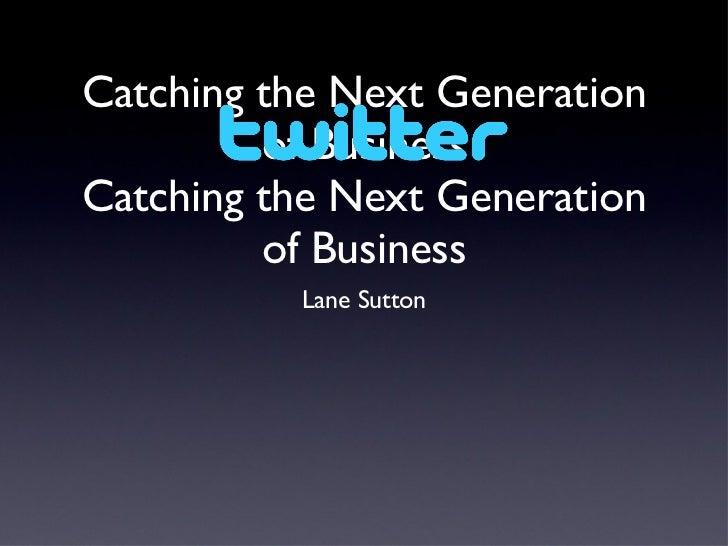 Catching the Next Generation of Business Catching the Next Generation of Business <ul><li>Lane Sutton </li></ul>