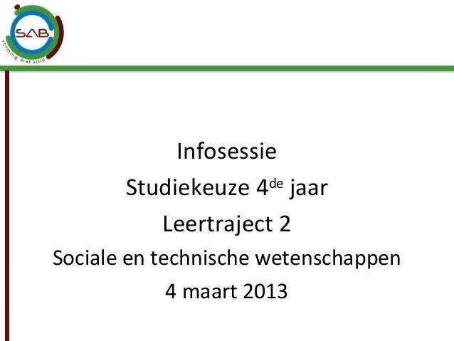 Infosessie       Studiekeuze 4de jaar          Leertraject 2Sociale en technische wetenschappen             4 maart 2013
