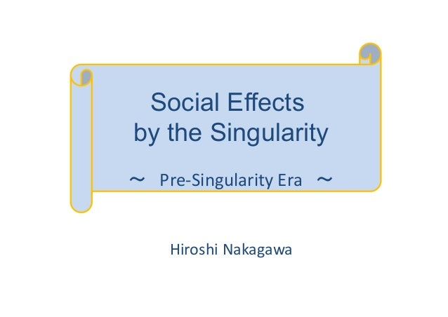 Social Effects by the Singularity ~ Pre-Singularity Era ~ Hiroshi Nakagawa