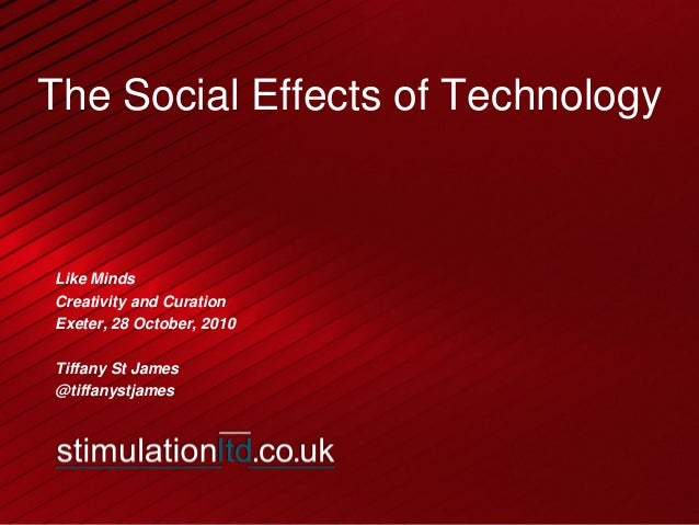 The Social Effects of Technology Like Minds Creativity and Curation Exeter, 28 October, 2010 Tiffany St James @tiffanystja...