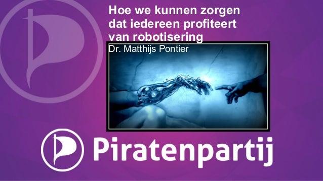 Hoe we kunnen zorgen dat iedereen profiteert van robotisering Dr. Matthijs Pontier