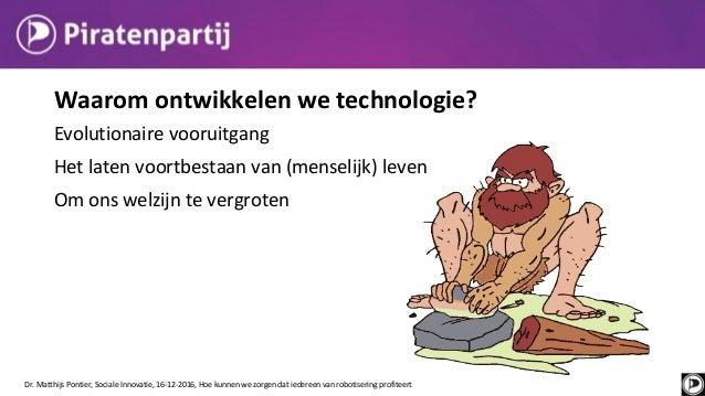 Waarom ontwikkelen we technologie? Evolutionaire vooruitgang Het laten voortbestaan van (menselijk) leven Om ons welzijn t...