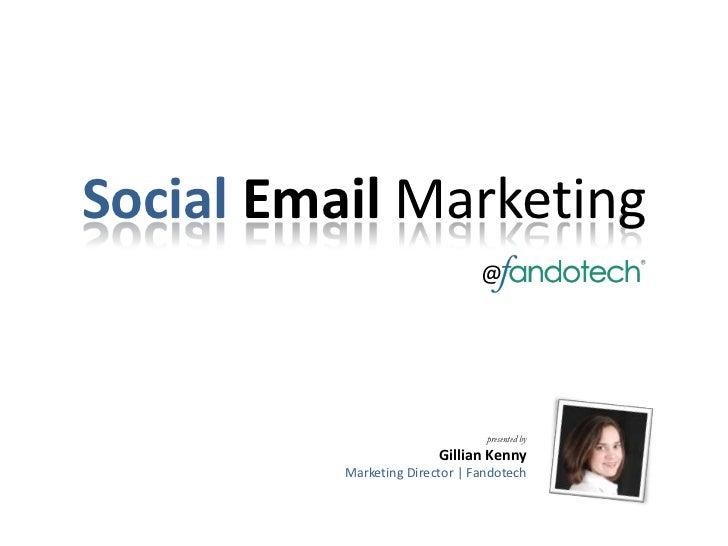 SocialEmail Marketing<br />@<br />presented by<br />Gillian Kenny<br />Marketing Director | Fandotech<br />