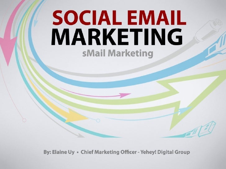 Social Email Marketing By: Elaine Uy Chief Marketing Officer Yehey! Digital Group sMail Marketing